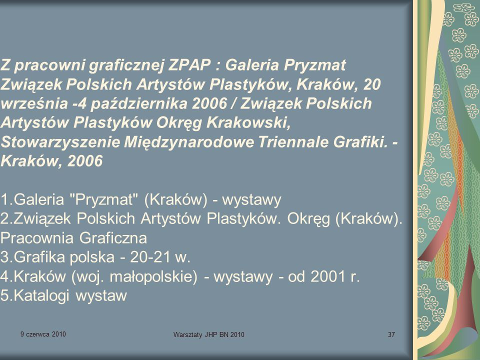 9 czerwca 2010 Warsztaty JHP BN 201037 Z pracowni graficznej ZPAP : Galeria Pryzmat Związek Polskich Artystów Plastyków, Kraków, 20 września -4 października 2006 / Związek Polskich Artystów Plastyków Okręg Krakowski, Stowarzyszenie Międzynarodowe Triennale Grafiki.