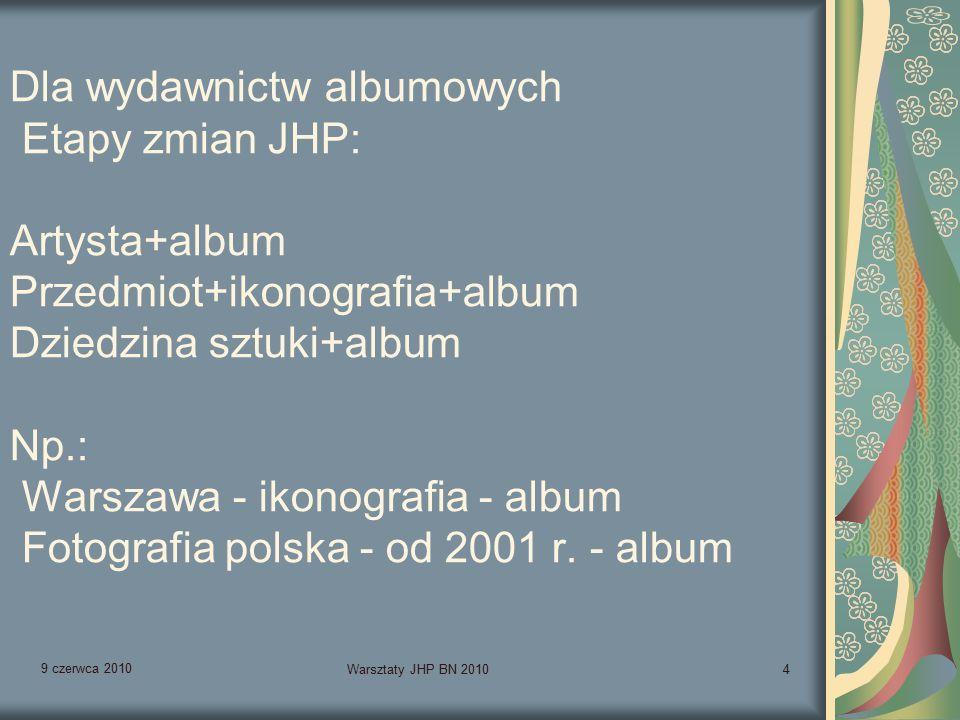 9 czerwca 2010 Warsztaty JHP BN 20104 Dla wydawnictw albumowych Etapy zmian JHP: Artysta+album Przedmiot+ikonografia+album Dziedzina sztuki+album Np.: Warszawa - ikonografia - album Fotografia polska - od 2001 r.