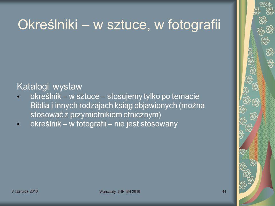 9 czerwca 2010 Warsztaty JHP BN 201044 Określniki – w sztuce, w fotografii Katalogi wystaw określnik – w sztuce – stosujemy tylko po temacie Biblia i innych rodzajach ksiąg objawionych (można stosować z przymiotnikiem etnicznym) określnik – w fotografii – nie jest stosowany