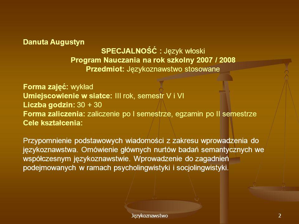 Językoznawstwo2 Danuta Augustyn SPECJALNOŚĆ : Język włoski Program Nauczania na rok szkolny 2007 / 2008 Przedmiot: Językoznawstwo stosowane Forma zajęć: wykład Umiejscowienie w siatce: III rok, semestr V i VI Liczba godzin: 30 + 30 Forma zaliczenia: zaliczenie po I semestrze, egzamin po II semestrze Cele kształcenia: Przypomnienie podstawowych wiadomości z zakresu wprowadzenia do językoznawstwa.