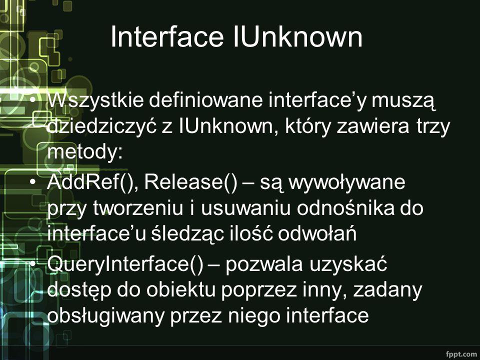 Interface IUnknown Wszystkie definiowane interface'y muszą dziedziczyć z IUnknown, który zawiera trzy metody: AddRef(), Release() – są wywoływane przy tworzeniu i usuwaniu odnośnika do interface'u śledząc ilość odwołań QueryInterface() – pozwala uzyskać dostęp do obiektu poprzez inny, zadany obsługiwany przez niego interface