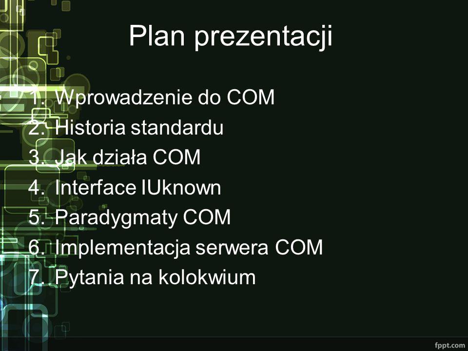 Plan prezentacji 1.Wprowadzenie do COM 2.Historia standardu 3.Jak działa COM 4.Interface IUknown 5.Paradygmaty COM 6.Implementacja serwera COM 7.Pytan