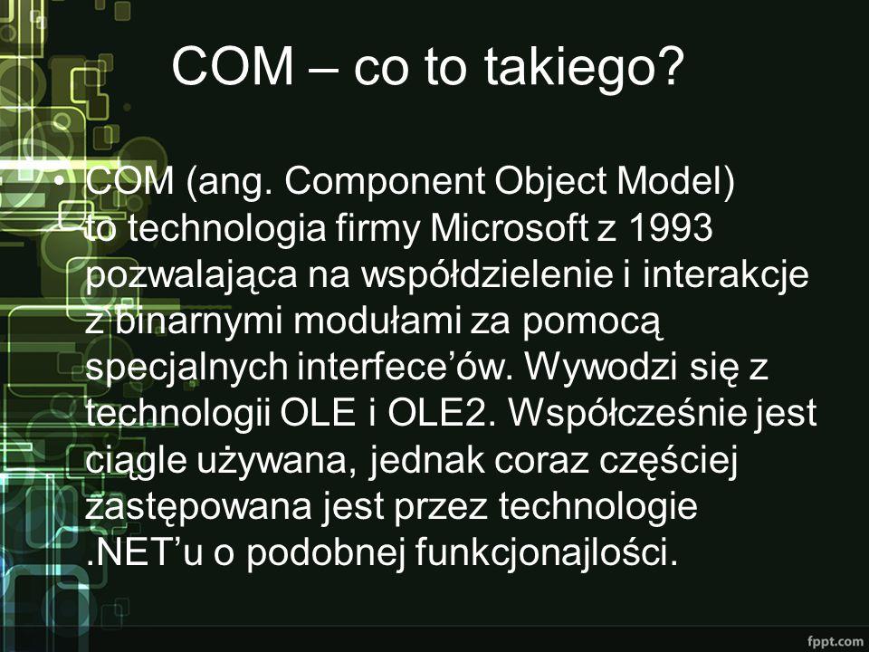 COM – co to takiego? COM (ang. Component Object Model) to technologia firmy Microsoft z 1993 pozwalająca na współdzielenie i interakcje z binarnymi mo