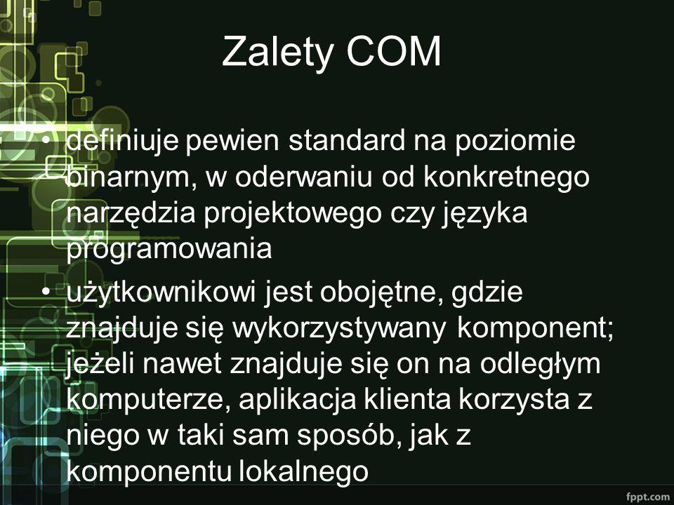 Zalety COM definiuje pewien standard na poziomie binarnym, w oderwaniu od konkretnego narzędzia projektowego czy języka programowania użytkownikowi jest obojętne, gdzie znajduje się wykorzystywany komponent; jeżeli nawet znajduje się on na odległym komputerze, aplikacja klienta korzysta z niego w taki sam sposób, jak z komponentu lokalnego