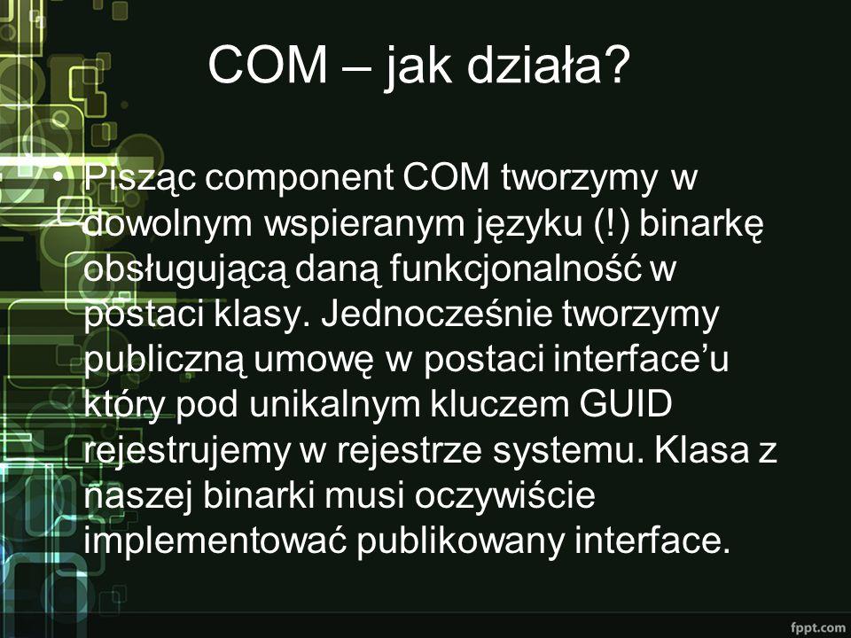 COM – jak działa? Pisząc component COM tworzymy w dowolnym wspieranym języku (!) binarkę obsługującą daną funkcjonalność w postaci klasy. Jednocześnie