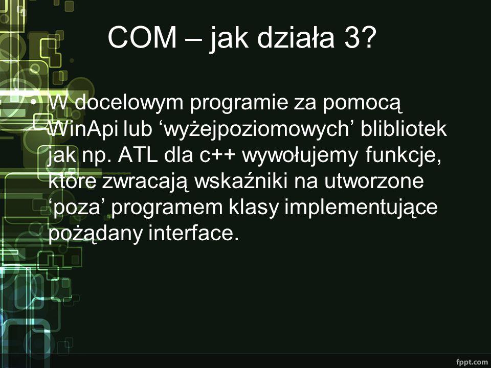 COM – jak działa 3? W docelowym programie za pomocą WinApi lub 'wyżejpoziomowych' blibliotek jak np. ATL dla c++ wywołujemy funkcje, które zwracają ws