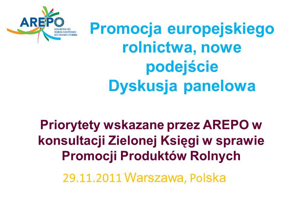 Promocja europejskiego rolnictwa, nowe podejście Dyskusja panelowa 29.11.2011 Warszawa, Pol ska Priorytety wskazane przez AREPO w konsultacji Zielonej Księgi w sprawie Promocji Produktów Rolnych