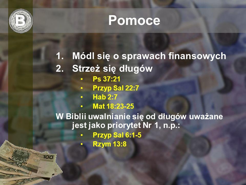 Pomoce 1.Módl się o sprawach finansowych 2.Strzeż się długów Ps 37:21 Przyp Sal 22:7 Hab 2:7 Mat 18:23-25 W Biblii uwalnianie się od długów uważane jest jako priorytet Nr 1, n.p.: Przyp Sal 6:1-5 Rzym 13:8 B