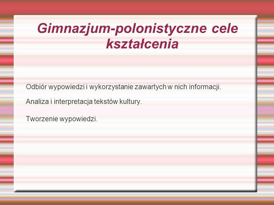 Gimnazjum-polonistyczne cele kształcenia Odbiór wypowiedzi i wykorzystanie zawartych w nich informacji. Analiza i interpretacja tekstów kultury. Tworz