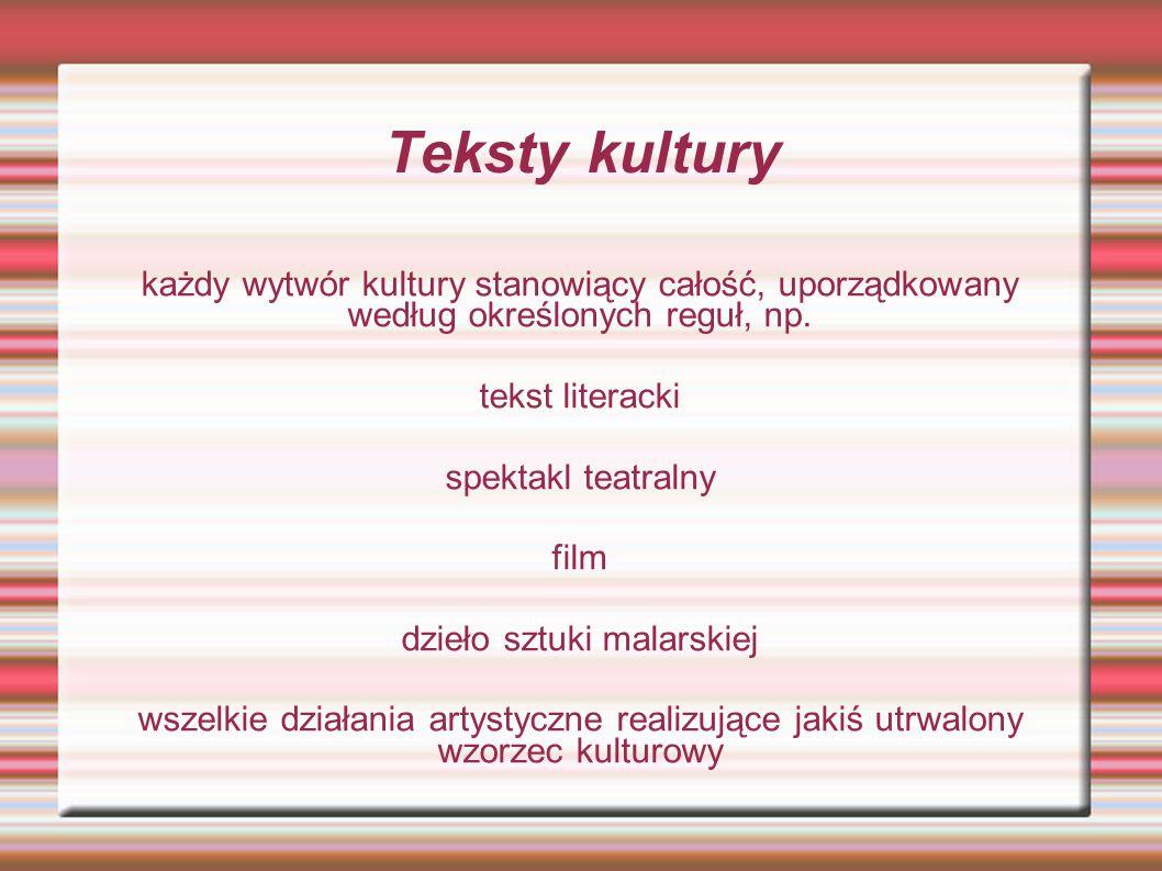 Teksty kultury każdy wytwór kultury stanowiący całość, uporządkowany według określonych reguł, np. tekst literacki spektakl teatralny film dzieło sztu