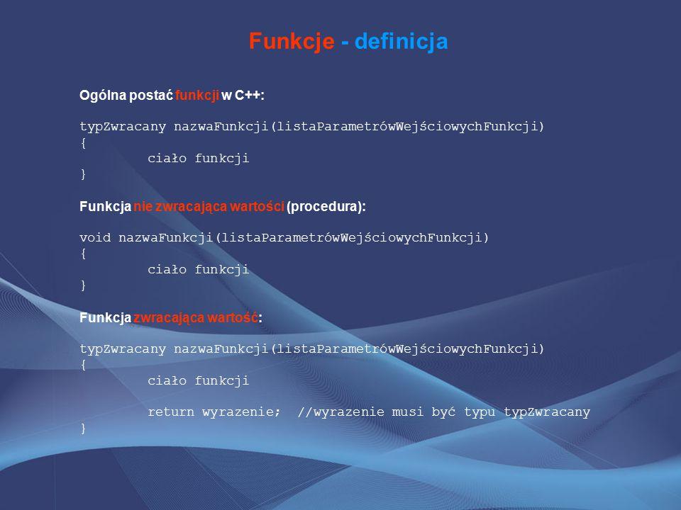 Funkcje - definicja Ogólna postać funkcji w C++: typZwracany nazwaFunkcji(listaParametrówWejściowychFunkcji) { ciało funkcji } Funkcja nie zwracająca wartości (procedura): void nazwaFunkcji(listaParametrówWejściowychFunkcji) { ciało funkcji } Funkcja zwracająca wartość: typZwracany nazwaFunkcji(listaParametrówWejściowychFunkcji) { ciało funkcji return wyrazenie; //wyrazenie musi być typu typZwracany }