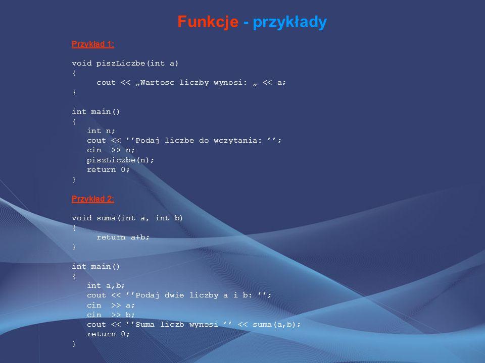 """Funkcje - przykłady Przykład 1: void piszLiczbe(int a) { cout << """"Wartosc liczby wynosi: """" << a; } int main() { int n; cout << ''Podaj liczbe do wczytania: ''; cin >> n; piszLiczbe(n); return 0; } Przykład 2: void suma(int a, int b) { return a+b; } int main() { int a,b; cout << ''Podaj dwie liczby a i b: ''; cin >> a; cin >> b; cout << ''Suma liczb wynosi '' << suma(a,b); return 0; }"""
