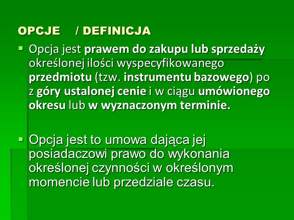 OPCJE / DEFINICJA  Opcja jest prawem do zakupu lub sprzedaży określonej ilości wyspecyfikowanego przedmiotu (tzw. instrumentu bazowego) po z góry ust