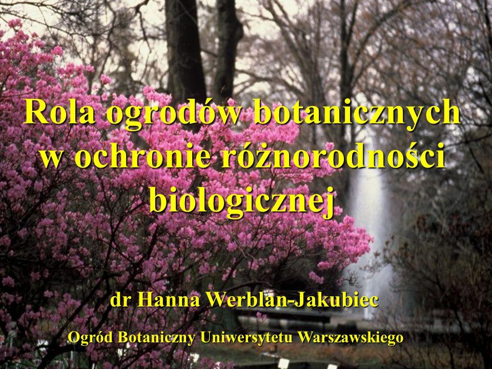 Rola ogrodów botanicznych w ochronie różnorodności biologicznej dr Hanna Werblan-Jakubiec Ogród Botaniczny Uniwersytetu Warszawskiego