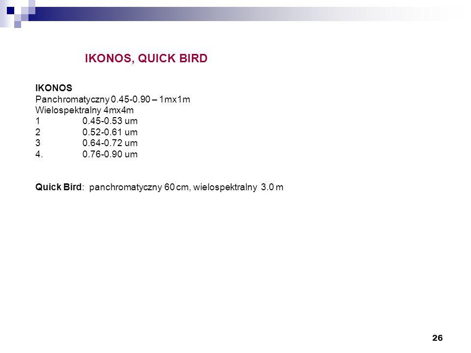 26 IKONOS, QUICK BIRD IKONOS Panchromatyczny 0.45-0.90 – 1mx1m Wielospektralny 4mx4m 10.45-0.53 um 20.52-0.61 um 30.64-0.72 um 4. 0.76-0.90 um Quick B