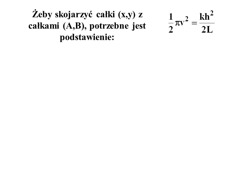 Żeby skojarzyć całki (x,y) z całkami (A,B), potrzebne jest podstawienie: