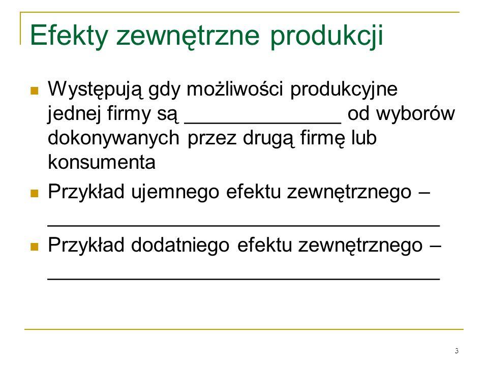 3 Efekty zewnętrzne produkcji Występują gdy możliwości produkcyjne jednej firmy są ______________ od wyborόw dokonywanych przez drugą firmę lub konsum
