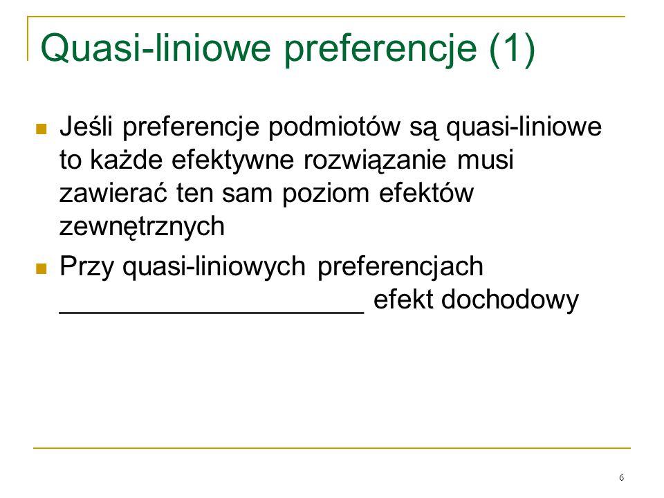6 Quasi-liniowe preferencje (1) Jeśli preferencje podmiotόw są quasi-liniowe to każde efektywne rozwiązanie musi zawierać ten sam poziom efektόw zewnętrznych Przy quasi-liniowych preferencjach ____________________ efekt dochodowy