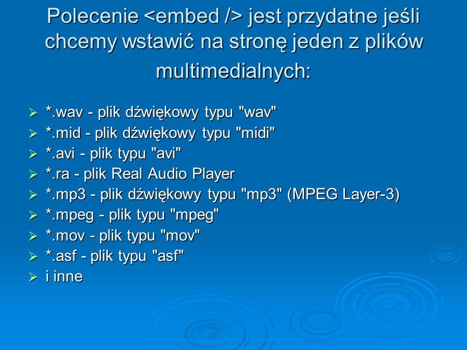 Polecenie jest przydatne jeśli chcemy wstawić na stronę jeden z plików multimedialnych:  *.wav - plik dźwiękowy typu wav  *.mid - plik dźwiękowy typu midi  *.avi - plik typu avi  *.ra - plik Real Audio Player  *.mp3 - plik dźwiękowy typu mp3 (MPEG Layer-3)  *.mpeg - plik typu mpeg  *.mov - plik typu mov  *.asf - plik typu asf  i inne
