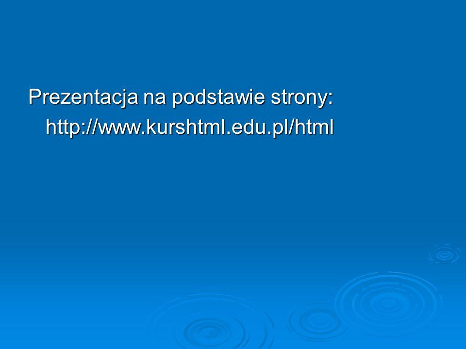 Prezentacja na podstawie strony: http://www.kurshtml.edu.pl/html