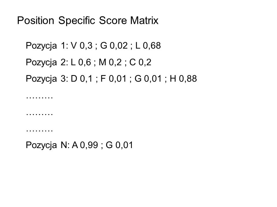 Position Specific Score Matrix Pozycja 1: V 0,3 ; G 0,02 ; L 0,68 Pozycja 2: L 0,6 ; M 0,2 ; C 0,2 Pozycja 3: D 0,1 ; F 0,01 ; G 0,01 ; H 0,88 ……… Pozycja N: A 0,99 ; G 0,01