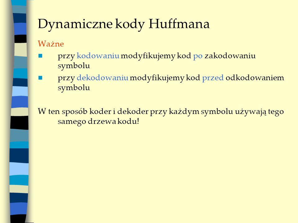 Dynamiczne kody Huffmana Ważne przy kodowaniu modyfikujemy kod po zakodowaniu symbolu przy dekodowaniu modyfikujemy kod przed odkodowaniem symbolu W t