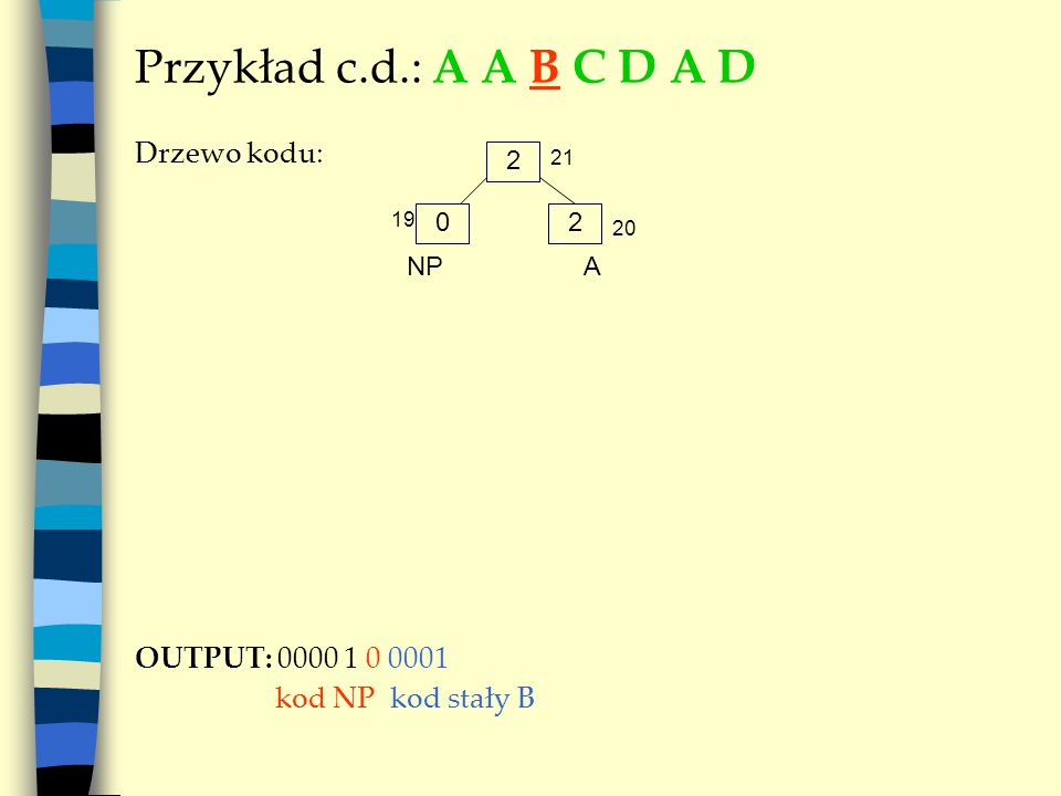 Przykład c.d.: A A B C D A D Drzewo kodu: OUTPUT: 0000 1 0 0001 kod NP kod stały B 2 A 02 NP 19 20 21