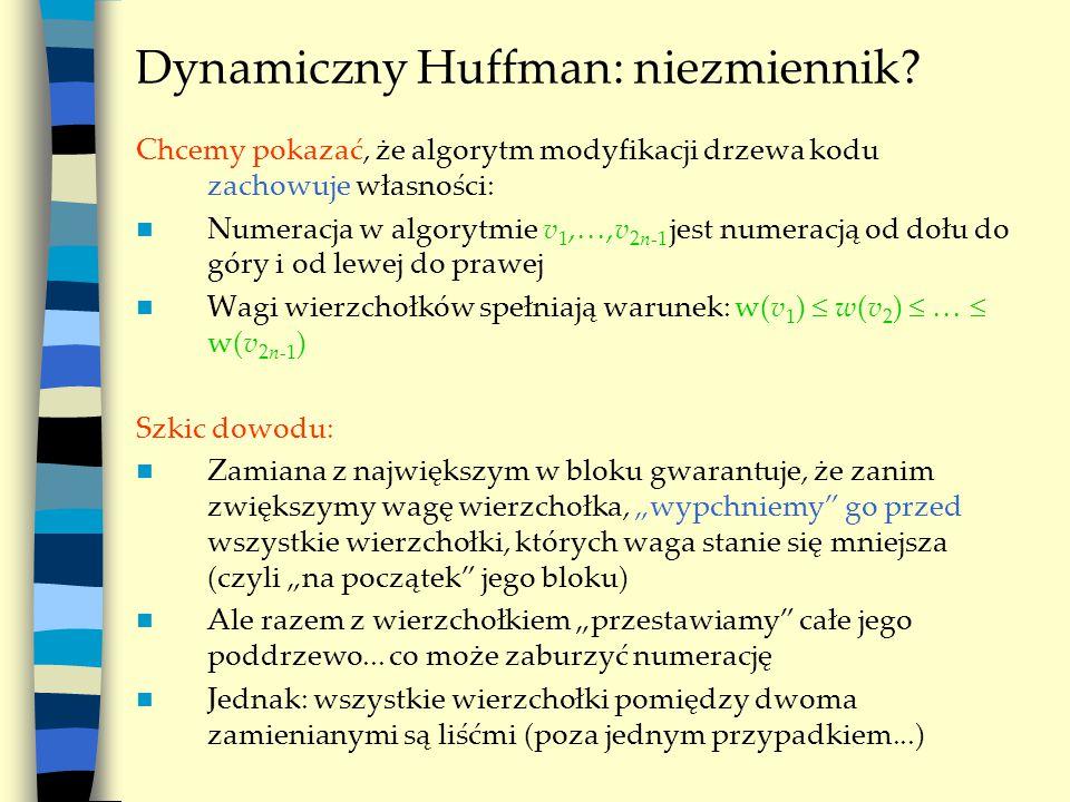Dynamiczny Huffman: niezmiennik? Chcemy pokazać, że algorytm modyfikacji drzewa kodu zachowuje własności: Numeracja w algorytmie v 1, ,v 2n-1 jest nu