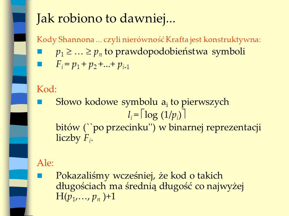 Jak robiono to dawniej... Kody Shannona... czyli nierówność Krafta jest konstruktywna: p 1  …  p n to prawdopodobieństwa symboli F i = p 1 + p 2 +..