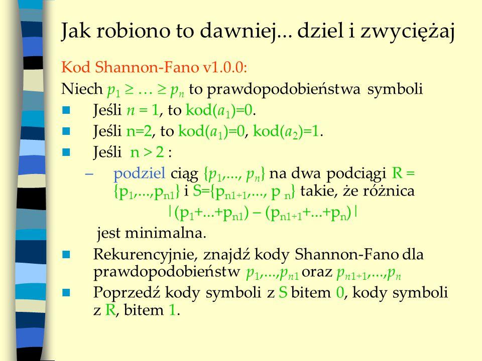 Jak robiono to dawniej... dziel i zwyciężaj Kod Shannon-Fano v1.0.0: Niech p 1  …  p n to prawdopodobieństwa symboli Jeśli n = 1, to kod(a 1 )=0. Je