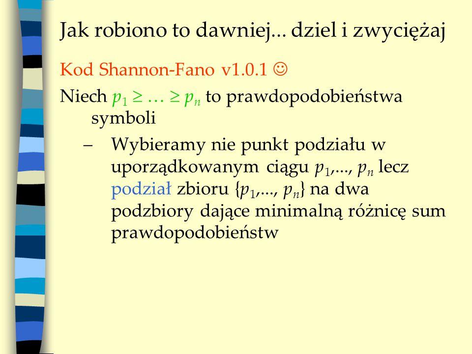 Jak robiono to dawniej... dziel i zwyciężaj Kod Shannon-Fano v1.0.1 Niech p 1  …  p n to prawdopodobieństwa symboli –Wybieramy nie punkt podziału w