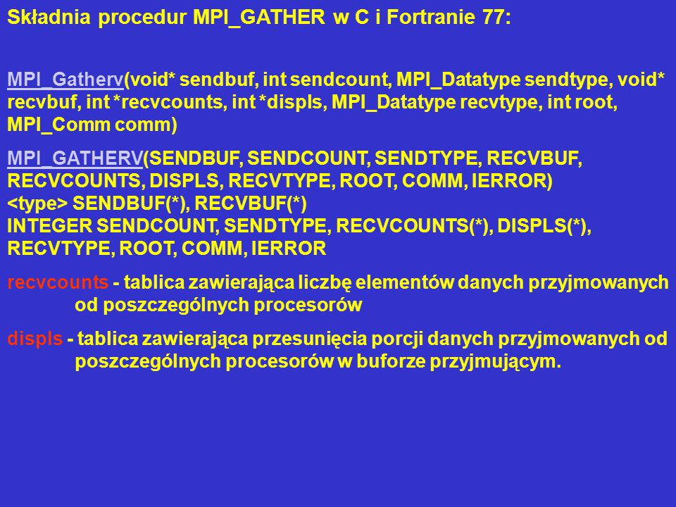 Składnia procedur MPI_GATHER w C i Fortranie 77: MPI_GathervMPI_Gatherv(void* sendbuf, int sendcount, MPI_Datatype sendtype, void* recvbuf, int *recvcounts, int *displs, MPI_Datatype recvtype, int root, MPI_Comm comm) MPI_GATHERVMPI_GATHERV(SENDBUF, SENDCOUNT, SENDTYPE, RECVBUF, RECVCOUNTS, DISPLS, RECVTYPE, ROOT, COMM, IERROR) SENDBUF(*), RECVBUF(*) INTEGER SENDCOUNT, SENDTYPE, RECVCOUNTS(*), DISPLS(*), RECVTYPE, ROOT, COMM, IERROR recvcounts - tablica zawierająca liczbę elementów danych przyjmowanych od poszczególnych procesorów displs - tablica zawierająca przesunięcia porcji danych przyjmowanych od poszczególnych procesorów w buforze przyjmującym.