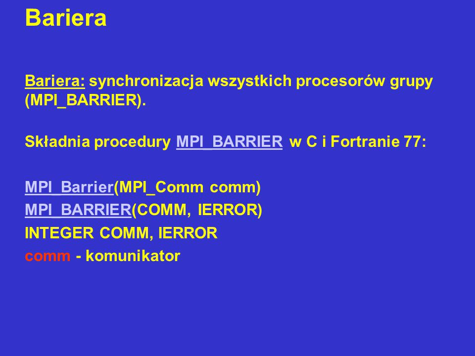 Globalna wymiana danych:  Broadcast: rozesłanie wiadomości przez jeden procesor (root) do pozostałych procesorów grupy (MPI_BCAST).MPI_BCAST  Gather: zebranie wiadomości przez jeden procesor (root) od wszystkich procesorów grupy (MPI_GATHER, MPI_GATHERV).MPI_GATHER MPI_GATHERV  Scatter: rozproszenie danych od jednego procesora (roota) do wszystkich elementów grupy (MPI_SCATTER, MPI_SCATTERV).MPI_SCATTER MPI_SCATTERV  Allgather: każdy procesor zbiera wiadomości od pozostałych procesorów grupy (MPI_ALLGATHER, MPI_ALLGATHERV).MPI_ALLGATHER MPI_ALLGATHERV  All-to-all (all-scatter-all-gather): każdy procesor rozprasza swoje dane do wszystkich procesorów grupy i zbiera wiadomości od wszystkich procesorów grupy (MPI_ALLTOALL, MPI_ALLTOALLV).MPI_ALLTOALLMPI_ALLTOALLV