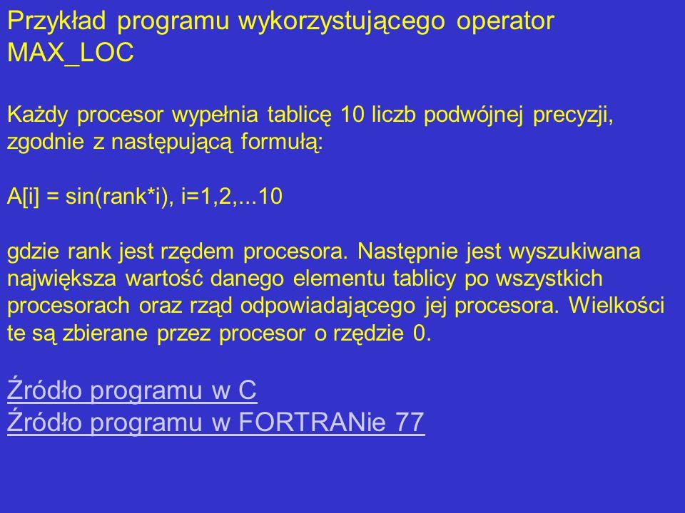 Przykład programu wykorzystującego operator MAX_LOC Każdy procesor wypełnia tablicę 10 liczb podwójnej precyzji, zgodnie z następującą formułą: A[i] = sin(rank*i), i=1,2,...10 gdzie rank jest rzędem procesora.