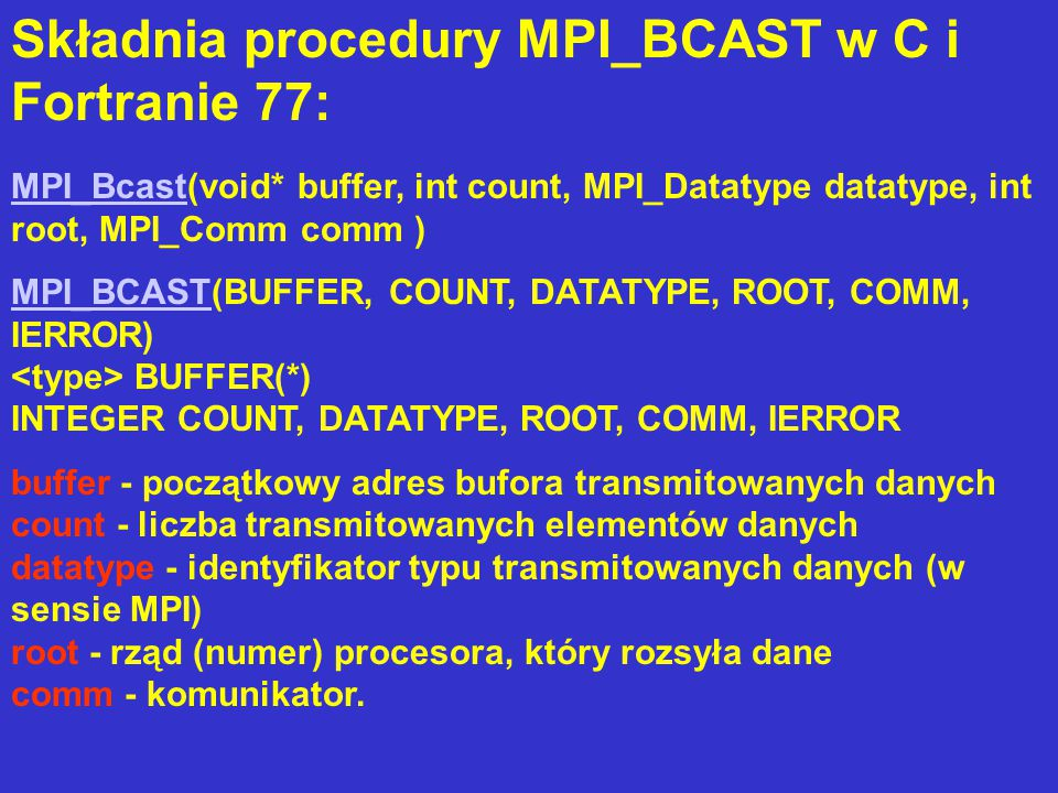 Składnia procedury MPI_BCAST w C i Fortranie 77: MPI_BcastMPI_Bcast(void* buffer, int count, MPI_Datatype datatype, int root, MPI_Comm comm ) MPI_BCASTMPI_BCAST(BUFFER, COUNT, DATATYPE, ROOT, COMM, IERROR) BUFFER(*) INTEGER COUNT, DATATYPE, ROOT, COMM, IERROR buffer - początkowy adres bufora transmitowanych danych count - liczba transmitowanych elementów danych datatype - identyfikator typu transmitowanych danych (w sensie MPI) root - rząd (numer) procesora, który rozsyła dane comm - komunikator.