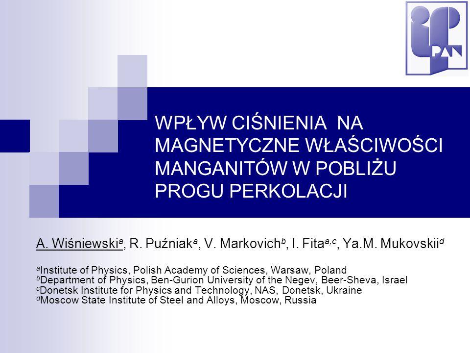 WPŁYW CIŚNIENIA NA MAGNETYCZNE WŁAŚCIWOŚCI MANGANITÓW W POBLIŻU PROGU PERKOLACJI A. Wiśniewski a, R. Puźniak a, V. Markovich b, I. Fita a,c, Ya.M. Muk