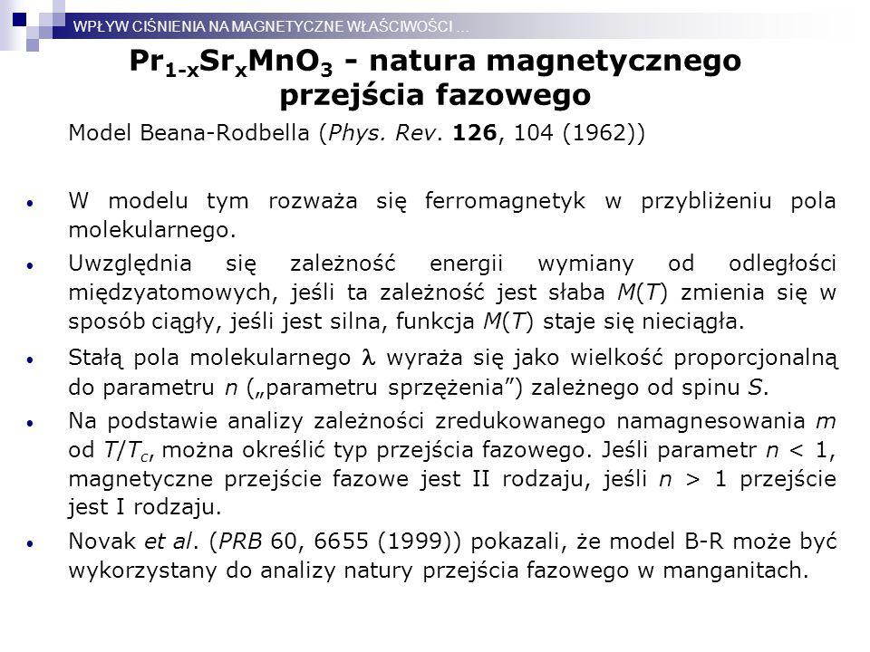 Pr 1-x Sr x MnO 3 - natura magnetycznego przejścia fazowego Model Beana-Rodbella (Phys. Rev. 126, 104 (1962)) W modelu tym rozważa się ferromagnetyk w