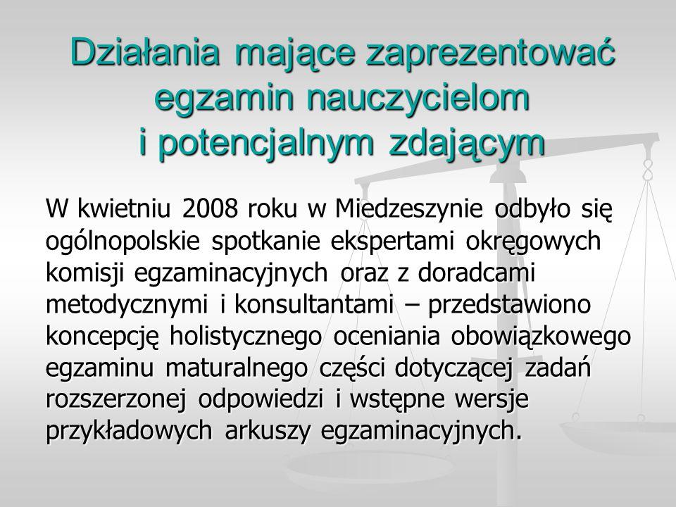 Działania mające zaprezentować egzamin nauczycielom i potencjalnym zdającym W kwietniu 2008 roku w Miedzeszynie odbyło się ogólnopolskie spotkanie ekspertami okręgowych komisji egzaminacyjnych oraz z doradcami metodycznymi i konsultantami – przedstawiono koncepcję holistycznego oceniania obowiązkowego egzaminu maturalnego części dotyczącej zadań rozszerzonej odpowiedzi i wstępne wersje przykładowych arkuszy egzaminacyjnych.
