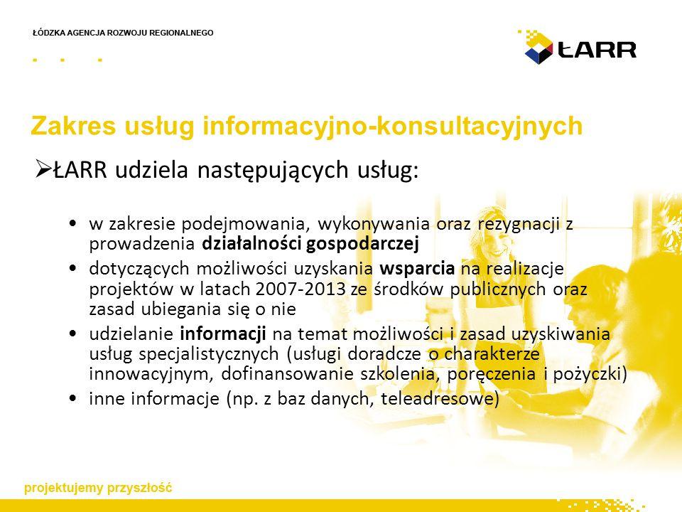 Zakres usług informacyjno-konsultacyjnych  ŁARR udziela następujących usług: w zakresie podejmowania, wykonywania oraz rezygnacji z prowadzenia działalności gospodarczej dotyczących możliwości uzyskania wsparcia na realizacje projektów w latach 2007-2013 ze środków publicznych oraz zasad ubiegania się o nie udzielanie informacji na temat możliwości i zasad uzyskiwania usług specjalistycznych (usługi doradcze o charakterze innowacyjnym, dofinansowanie szkolenia, poręczenia i pożyczki) inne informacje (np.