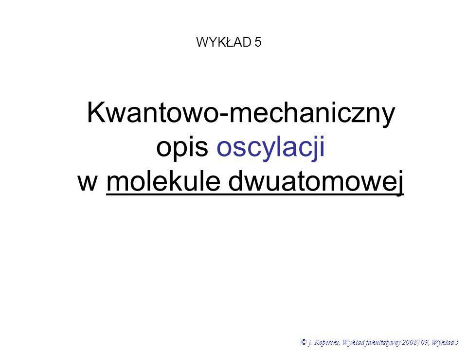 Kwantowo-mechaniczny opis oscylacji w molekule dwuatomowej WYKŁAD 5 © J. Koperski, Wykład fakultatywny 2008/09, Wykład 5