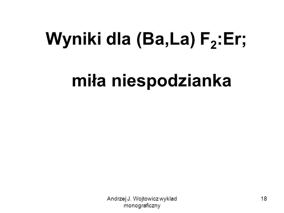 Andrzej J. Wojtowicz wyklad monograficzny 18 Wyniki dla (Ba,La) F 2 :Er; miła niespodzianka