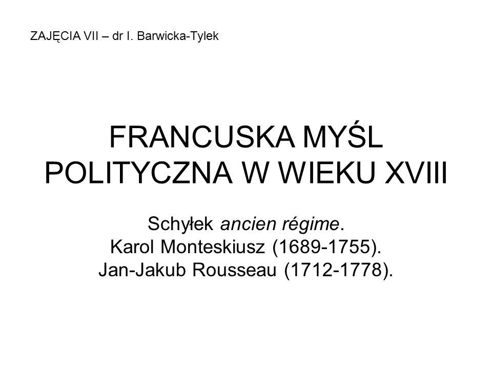 FRANCUSKA MYŚL POLITYCZNA W WIEKU XVIII Schyłek ancien régime. Karol Monteskiusz (1689-1755). Jan-Jakub Rousseau (1712-1778). ZAJĘCIA VII – dr I. Barw