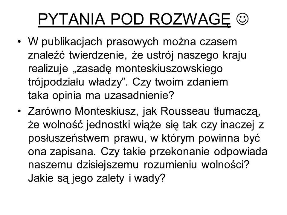 """PYTANIA POD ROZWAGĘ W publikacjach prasowych można czasem znaleźć twierdzenie, że ustrój naszego kraju realizuje """"zasadę monteskiuszowskiego trójpodziału władzy ."""