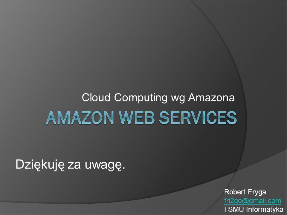 Cloud Computing wg Amazona Dziękuję za uwagę. Robert Fryga fri2go@gmail.com I SMU Informatyka