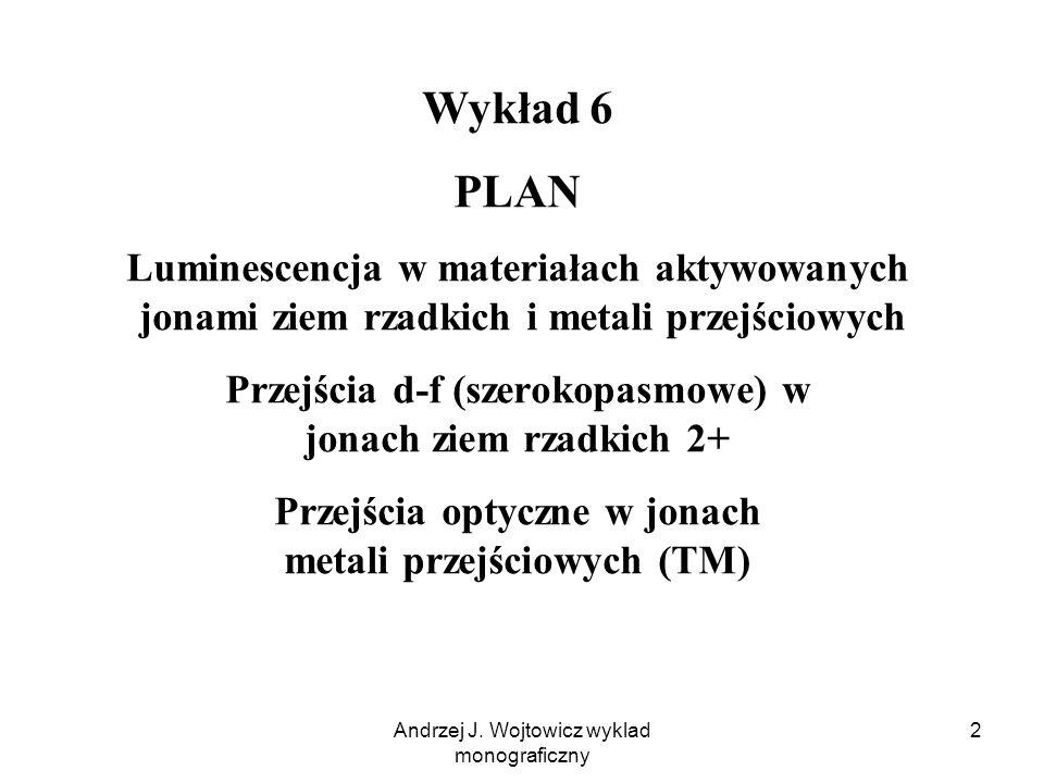 Andrzej J. Wojtowicz wyklad monograficzny 2 Wykład 6 PLAN Luminescencja w materiałach aktywowanych jonami ziem rzadkich i metali przejściowych Przejśc