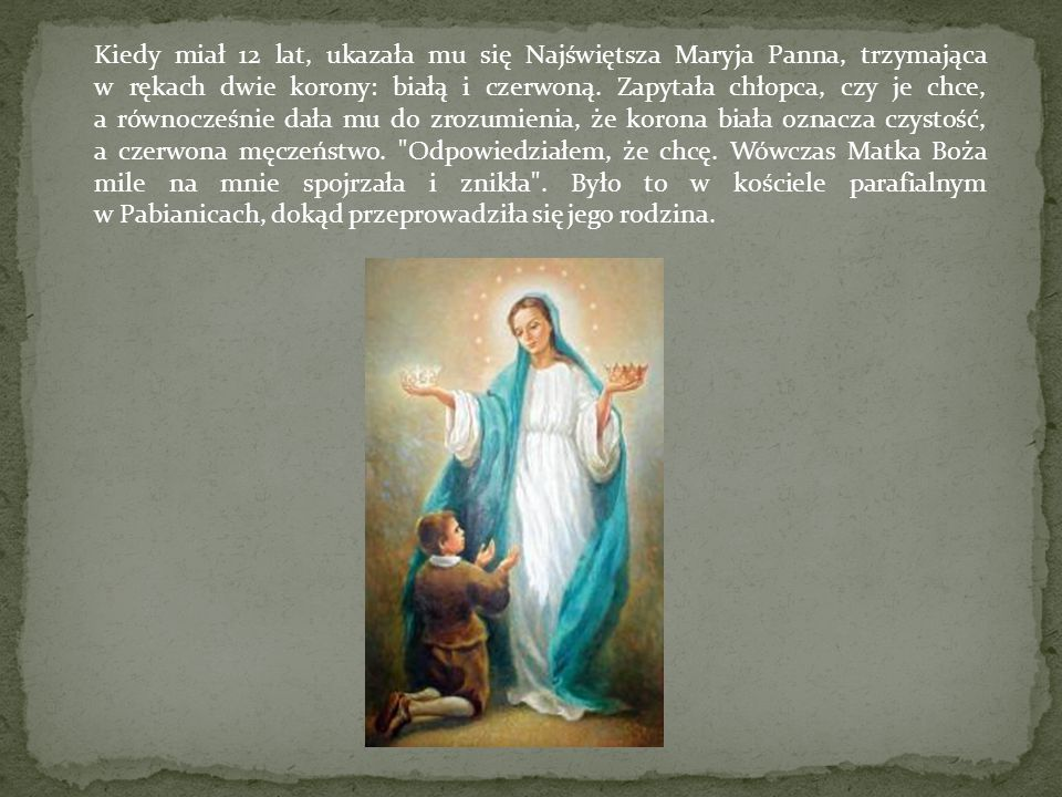 Kiedy miał 12 lat, ukazała mu się Najświętsza Maryja Panna, trzymająca w rękach dwie korony: białą i czerwoną. Zapytała chłopca, czy je chce, a równoc