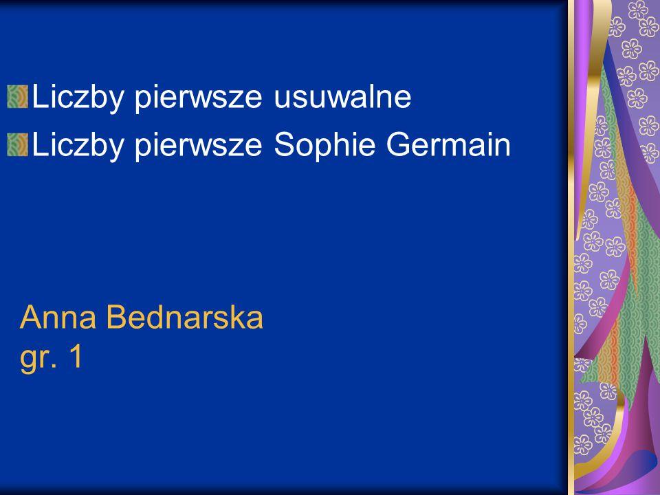 Anna Bednarska gr. 1 Liczby pierwsze usuwalne Liczby pierwsze Sophie Germain