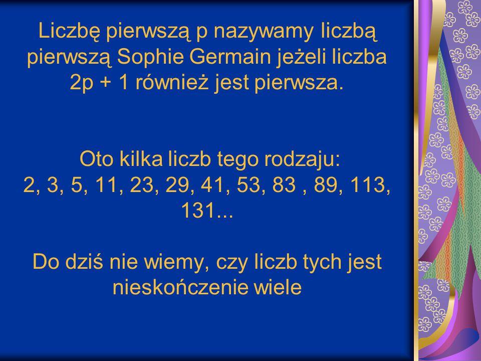 Liczbę pierwszą p nazywamy liczbą pierwszą Sophie Germain jeżeli liczba 2p + 1 również jest pierwsza. Oto kilka liczb tego rodzaju: 2, 3, 5, 11, 23, 2