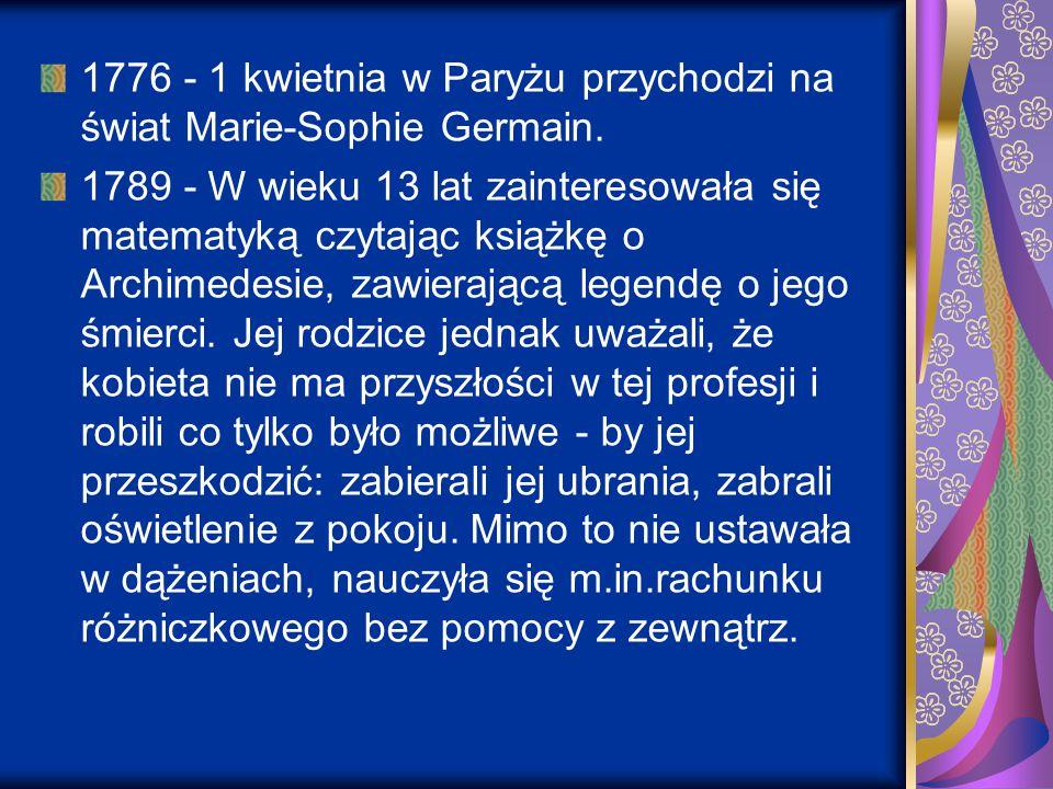 1776 - 1 kwietnia w Paryżu przychodzi na świat Marie-Sophie Germain. 1789 - W wieku 13 lat zainteresowała się matematyką czytając książkę o Archimedes