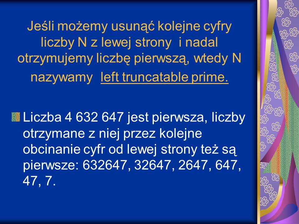 Jeśli możemy usunąć kolejne cyfry liczby N z lewej strony i nadal otrzymujemy liczbę pierwszą, wtedy N nazywamy left truncatable prime. Liczba 4 632 6